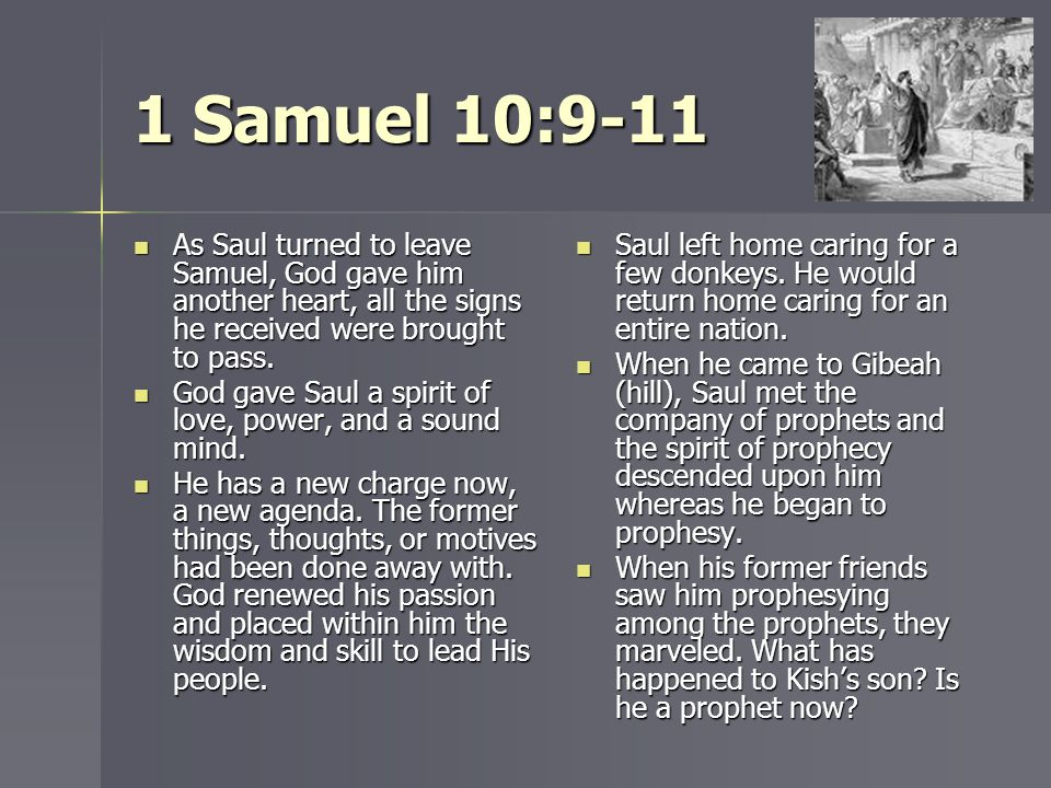 1 Samuel 10:9-11 As Saul turned to leave Samuel, God gave him another heart, all the signs he received were brought to pass.