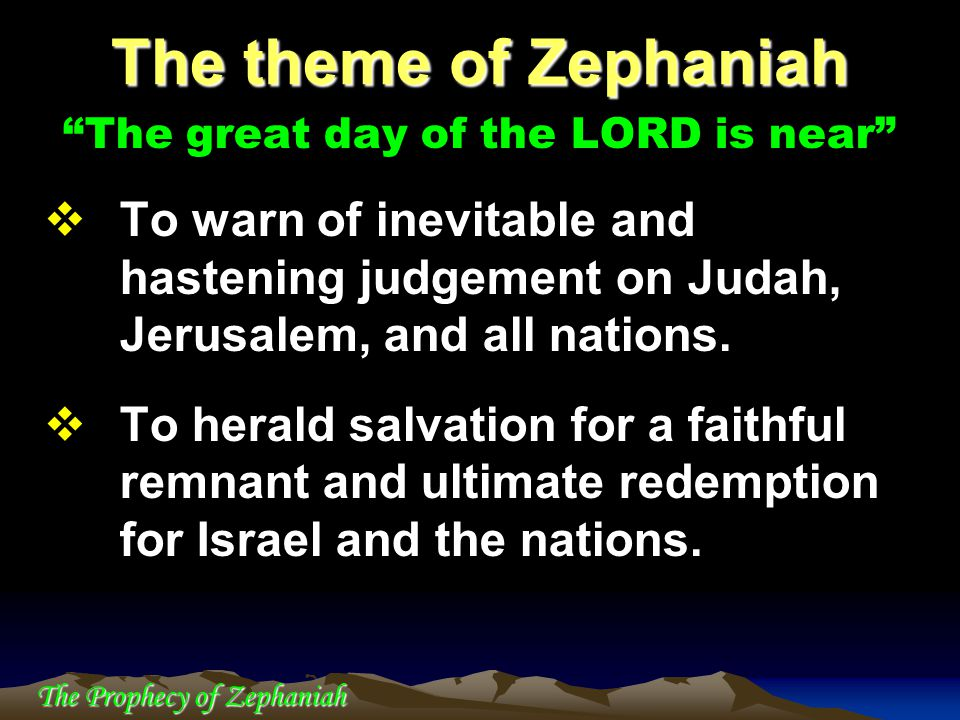 The theme of Zephaniah The great day of the LORD is near To warn of inevitable and hastening judgement on Judah, Jerusalem, and all nations.