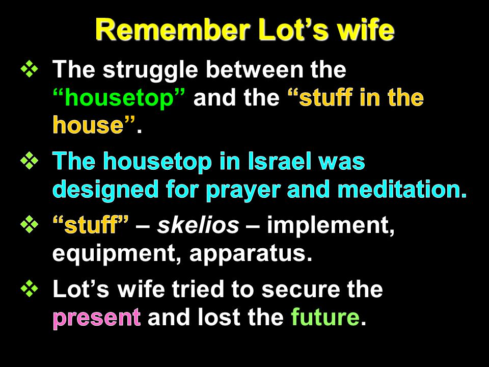 Remember Lot's wife The struggle between the housetop and the stuff in the house .