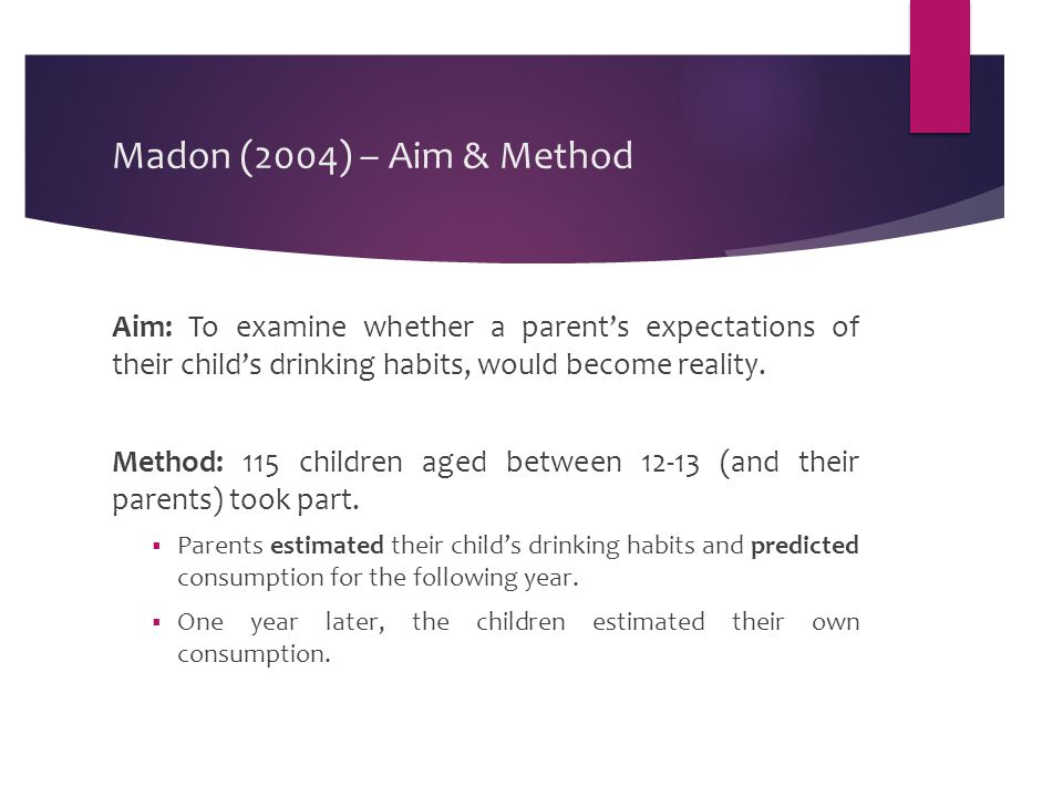 Madon (2004) – Aim & Method Aim: To examine whether a parent's expectations of their child's drinking habits, would become reality.