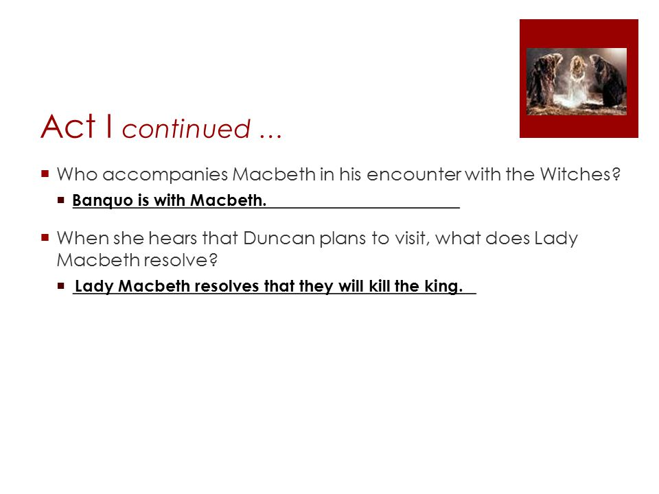 Act I continued … Who accompanies Macbeth in his encounter with the Witches _______________________________________________.