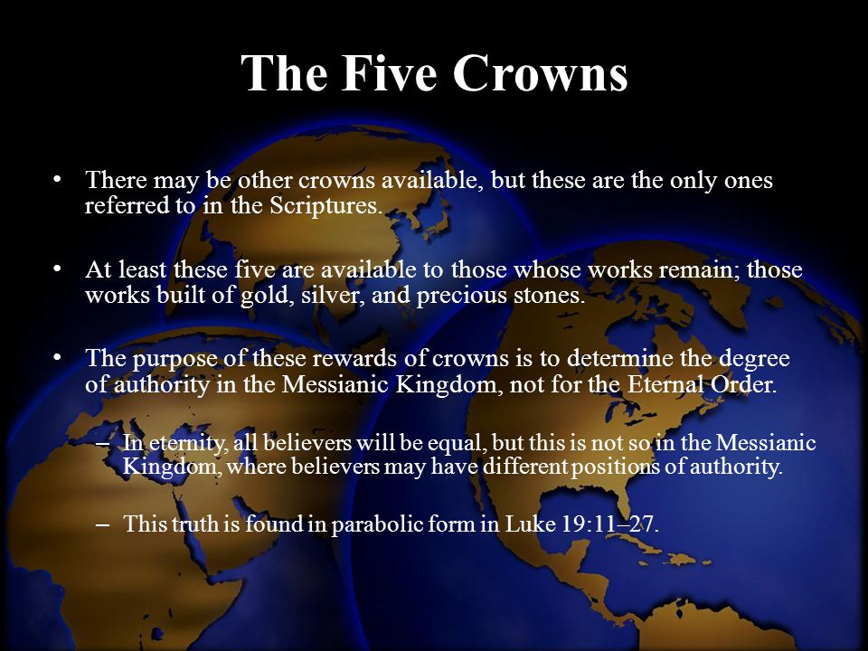 The Five Crowns There may be other crowns available, but these are the only ones referred to in the Scriptures.