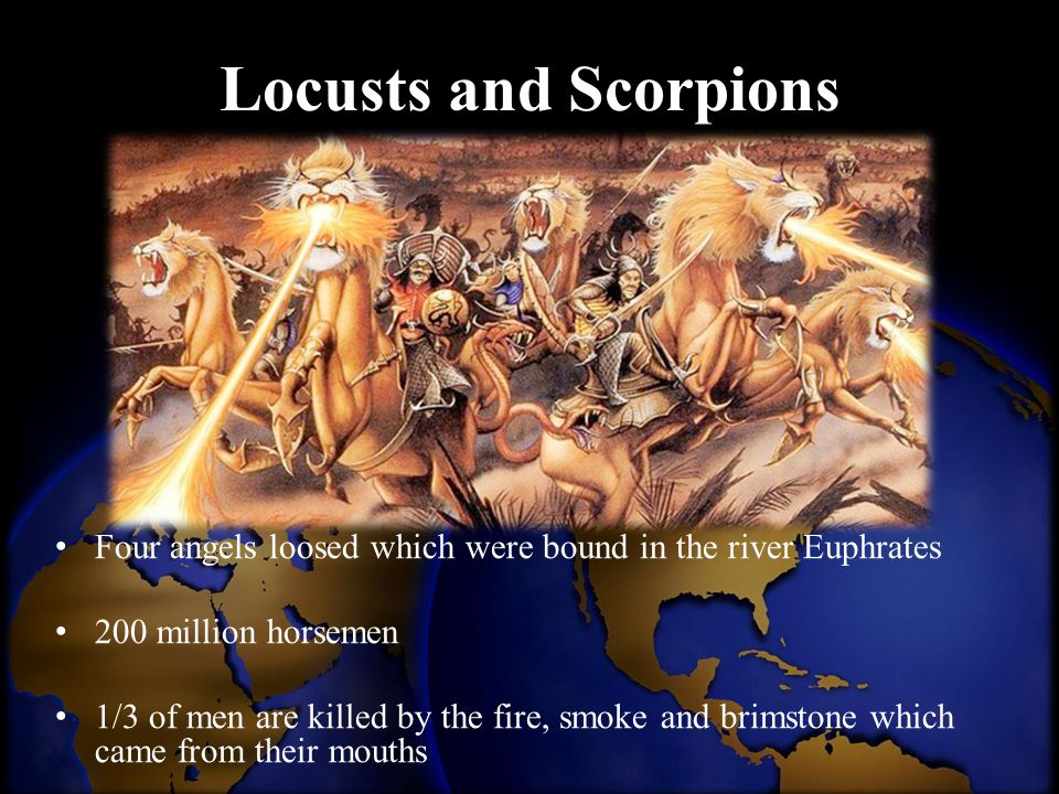 Locusts and Scorpions Four angels loosed which were bound in the river Euphrates. 200 million horsemen.