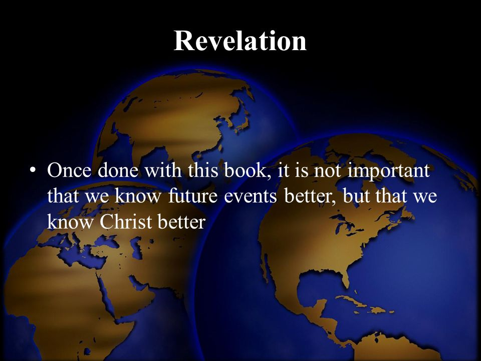 Revelation Once done with this book, it is not important that we know future events better, but that we know Christ better.