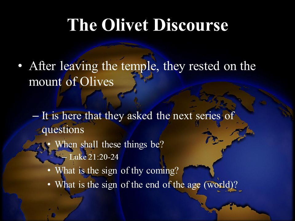 The Olivet Discourse After leaving the temple, they rested on the mount of Olives. It is here that they asked the next series of questions.