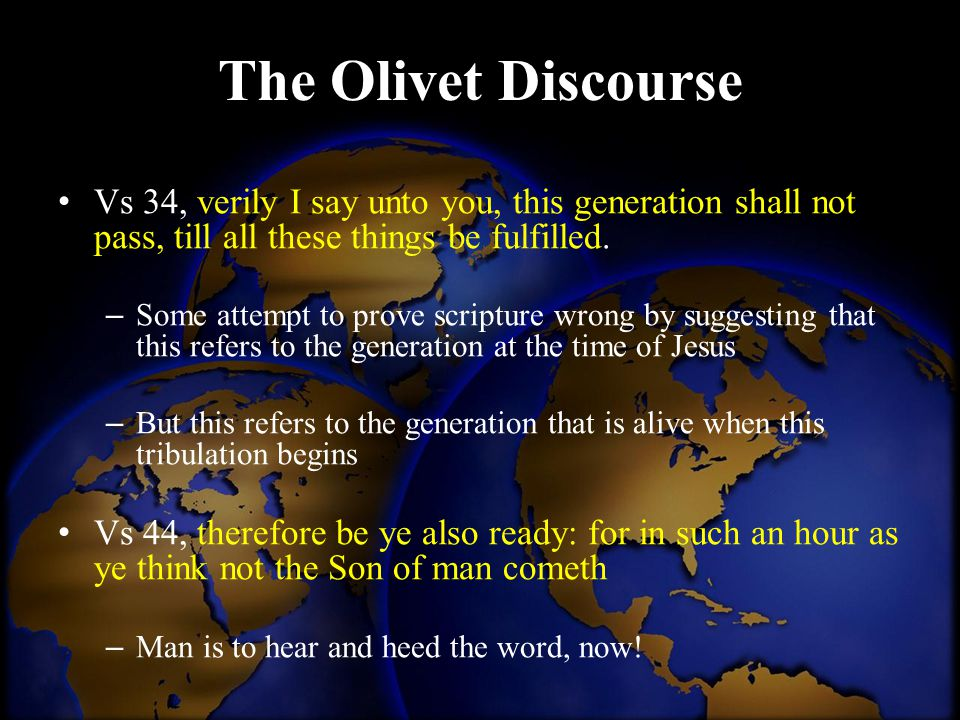 The Olivet Discourse Vs 34, verily I say unto you, this generation shall not pass, till all these things be fulfilled.