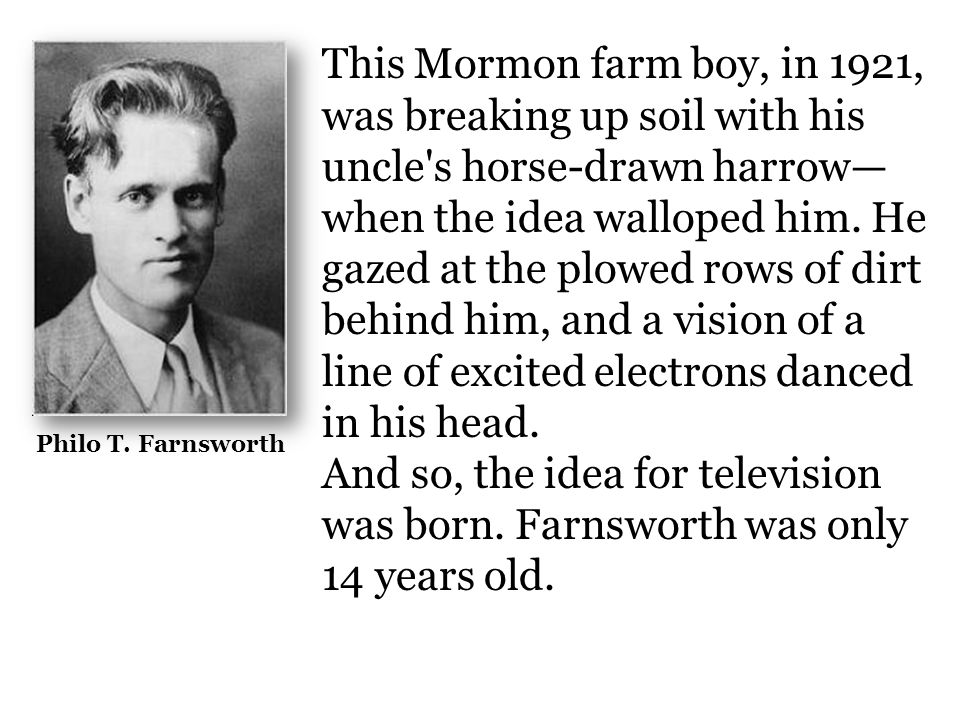 This Mormon farm boy, in 1921, was breaking up soil with his uncle s horse-drawn harrow—when the idea walloped him. He gazed at the plowed rows of dirt behind him, and a vision of a line of excited electrons danced in his head.