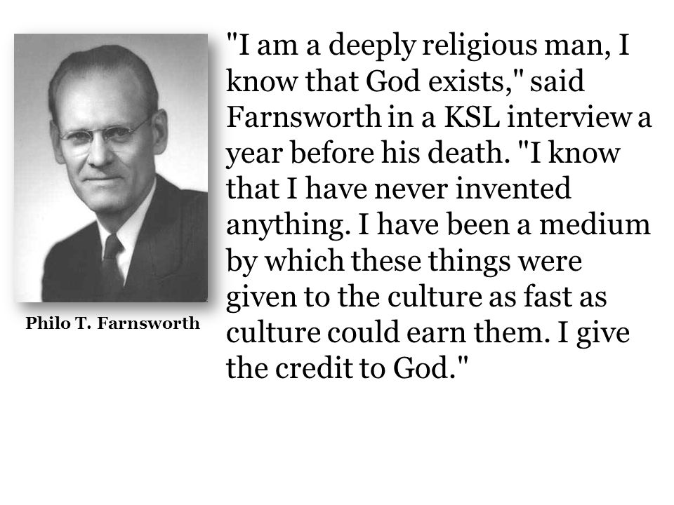I am a deeply religious man, I know that God exists, said Farnsworth in a KSL interview a year before his death. I know that I have never invented anything. I have been a medium by which these things were given to the culture as fast as culture could earn them. I give the credit to God.