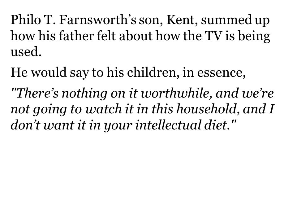 Philo T. Farnsworth's son, Kent, summed up how his father felt about how the TV is being used.