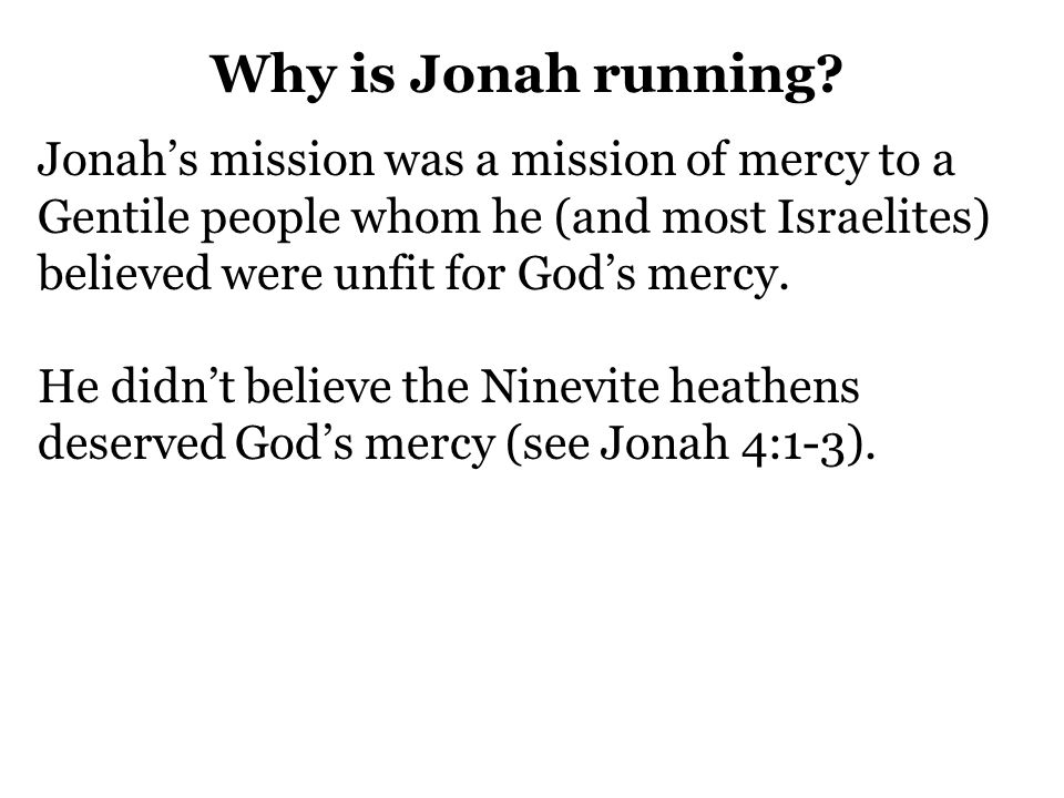 Why is Jonah running Jonah's mission was a mission of mercy to a Gentile people whom he (and most Israelites) believed were unfit for God's mercy.