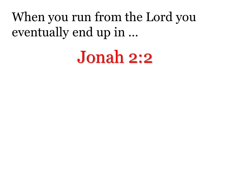 When you run from the Lord you eventually end up in …