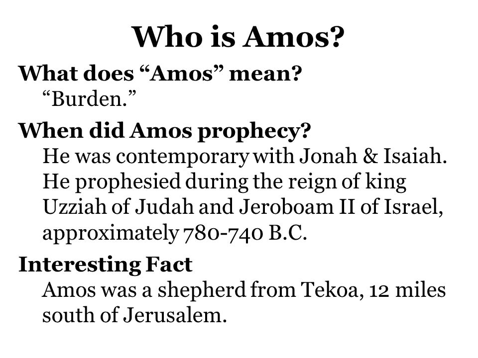 Who is Amos What does Amos mean Burden. When did Amos prophecy