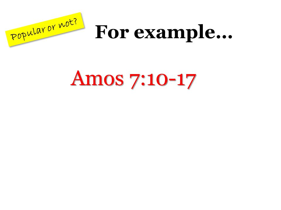 For example… Popular or not Amos 7:10-17