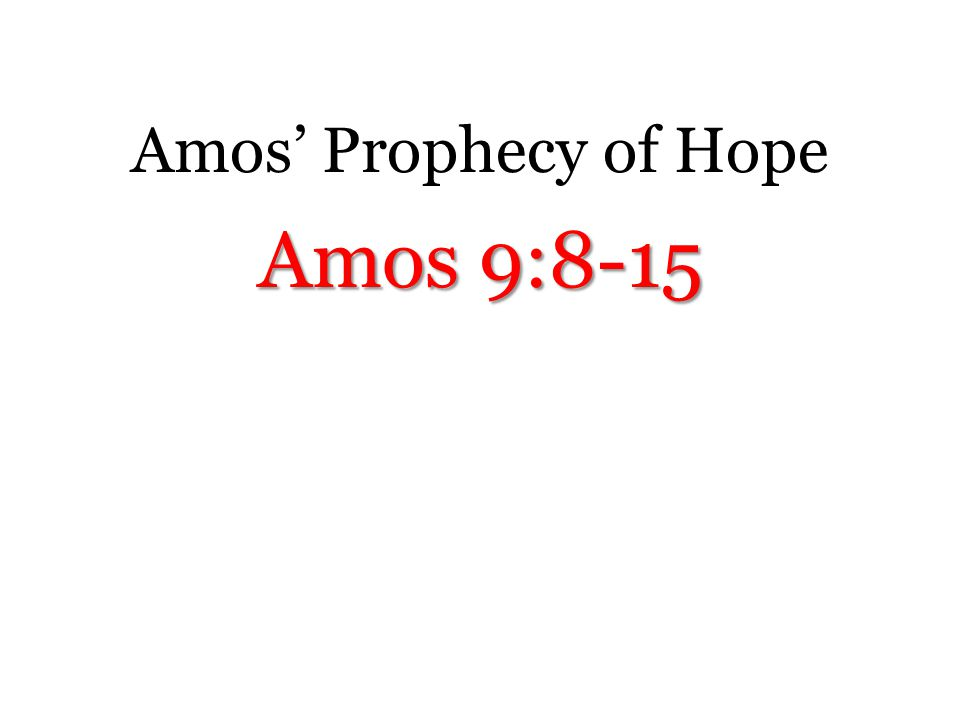 Amos' Prophecy of Hope Amos 9:8-15