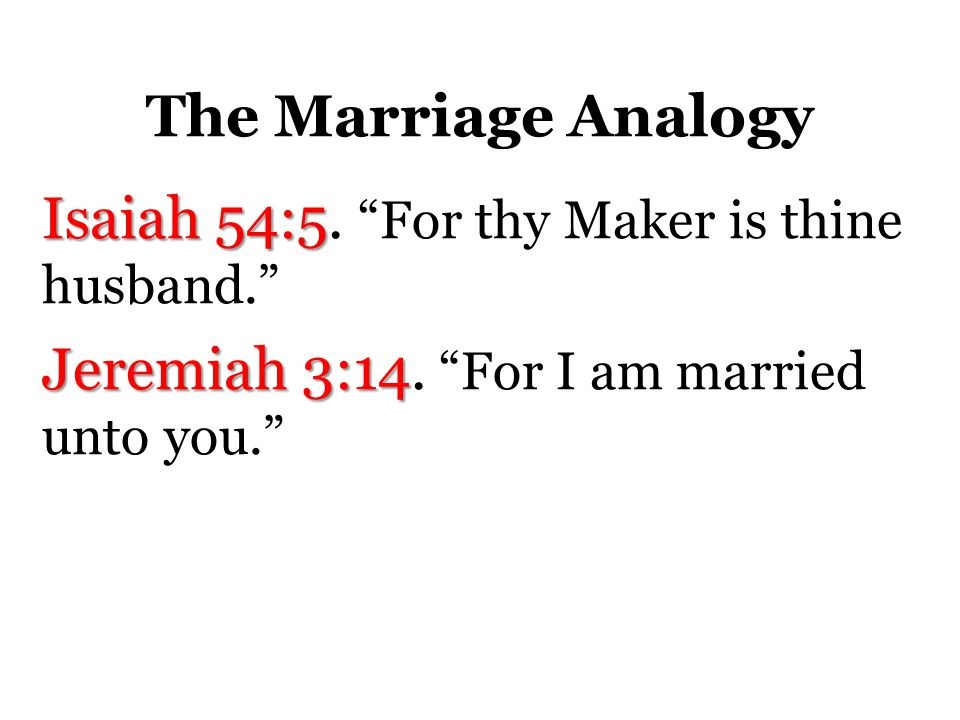 The Marriage Analogy Isaiah 54:5. For thy Maker is thine husband. Jeremiah 3:14.