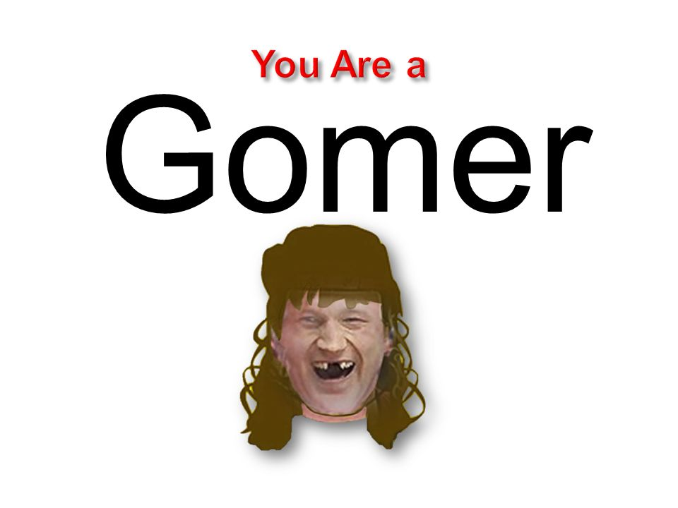 You Are a Gomer