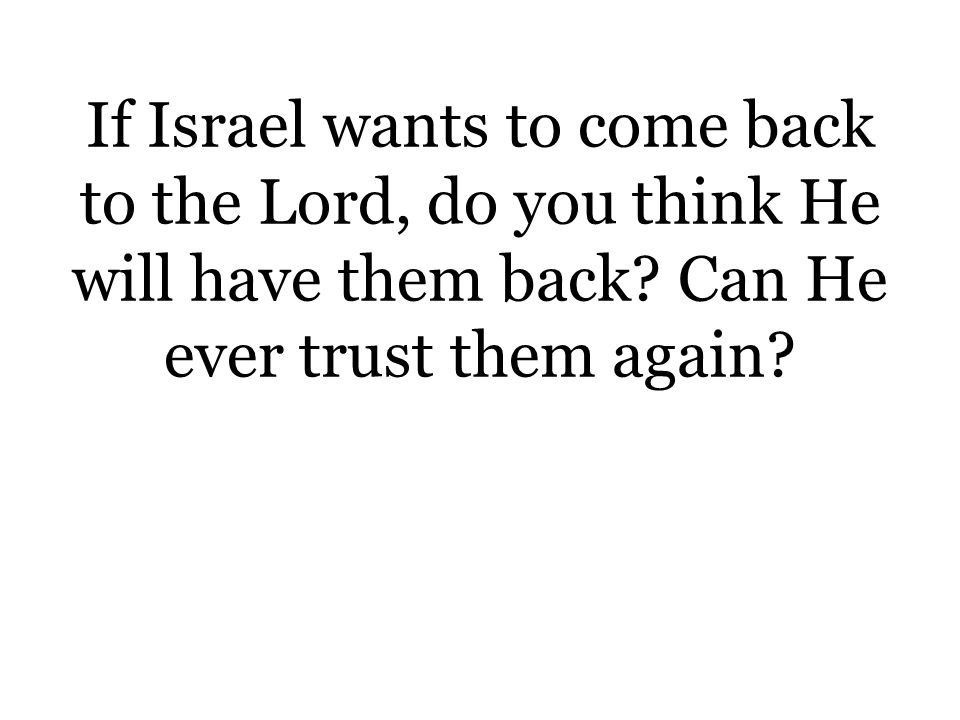 If Israel wants to come back to the Lord, do you think He will have them back.