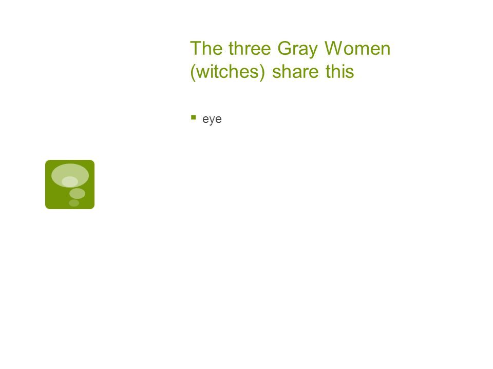 The three Gray Women (witches) share this
