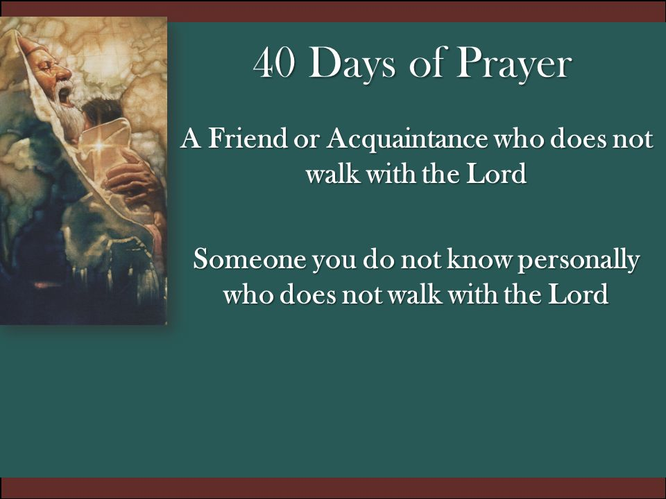 40 Days of Prayer A Friend or Acquaintance who does not walk with the Lord Someone you do not know personally who does not walk with the Lord