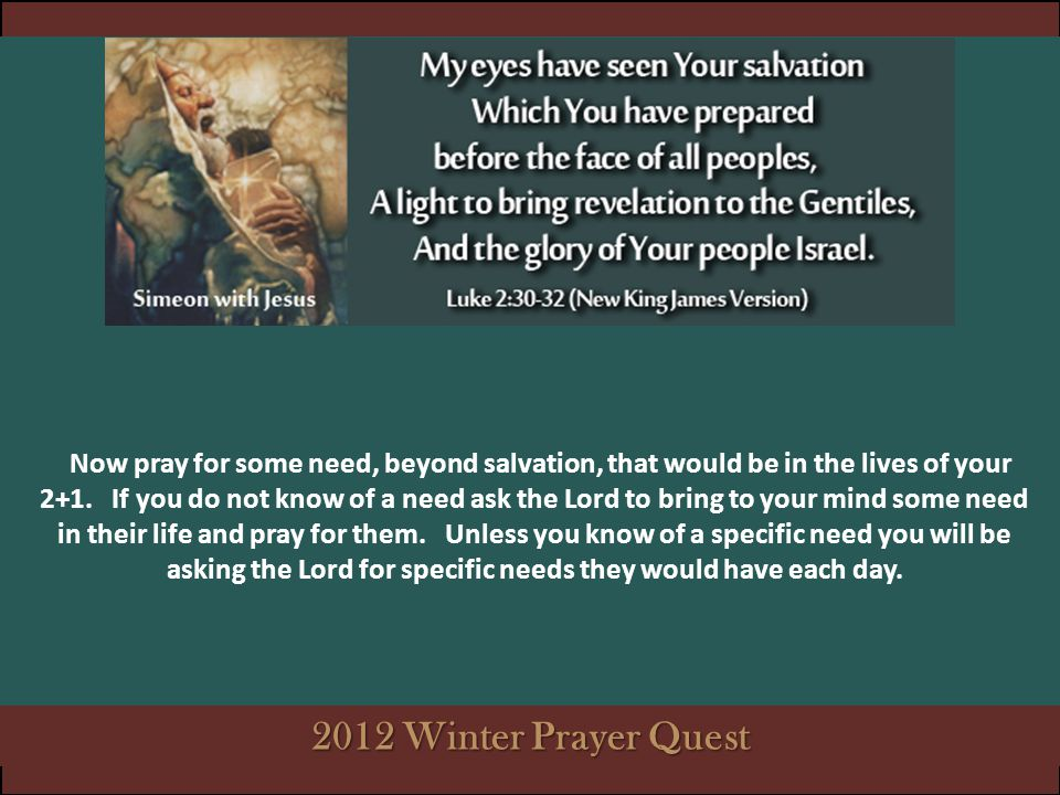 Now pray for some need, beyond salvation, that would be in the lives of your 2+1. If you do not know of a need ask the Lord to bring to your mind some need in their life and pray for them. Unless you know of a specific need you will be asking the Lord for specific needs they would have each day.