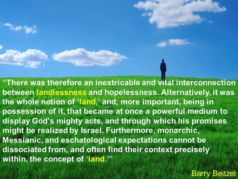 There was therefore an inextricable and vital interconnection between landlessness and hopelessness. Alternatively, it was the whole notion of 'land,' and, more important, being in possession of it, that became at once a powerful medium to display God's mighty acts, and through which his promises might be realized by Israel. Furthermore, monarchic, Messianic, and eschatological expectations cannot be dissociated from, and often find their context precisely within, the concept of 'land.'