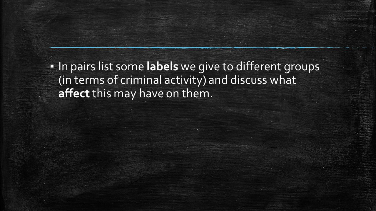 In pairs list some labels we give to different groups (in terms of criminal activity) and discuss what affect this may have on them.