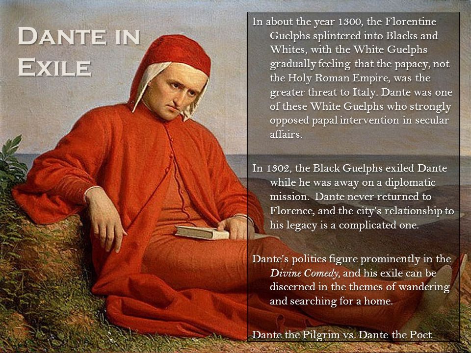 In about the year 1300, the Florentine Guelphs splintered into Blacks and Whites, with the White Guelphs gradually feeling that the papacy, not the Holy Roman Empire, was the greater threat to Italy. Dante was one of these White Guelphs who strongly opposed papal intervention in secular affairs. In 1302, the Black Guelphs exiled Dante while he was away on a diplomatic mission. Dante never returned to Florence, and the city's relationship to his legacy is a complicated one. Dante's politics figure prominently in the Divine Comedy, and his exile can be discerned in the themes of wandering and searching for a home. Dante the Pilgrim vs. Dante the Poet