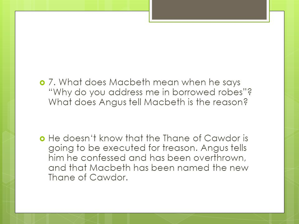 7. What does Macbeth mean when he says Why do you address me in borrowed robes What does Angus tell Macbeth is the reason