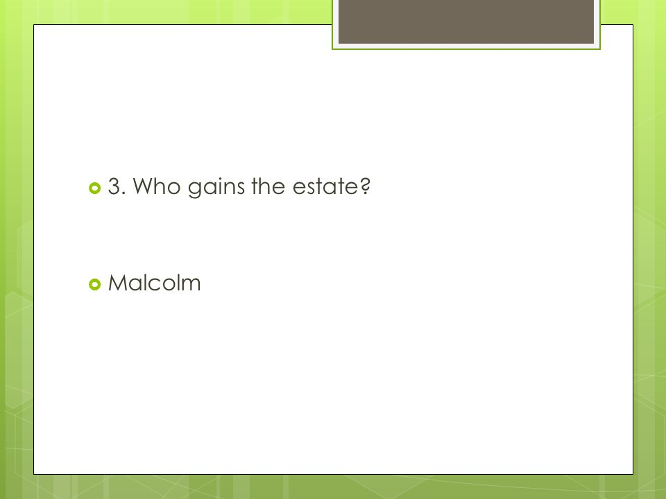 3. Who gains the estate Malcolm