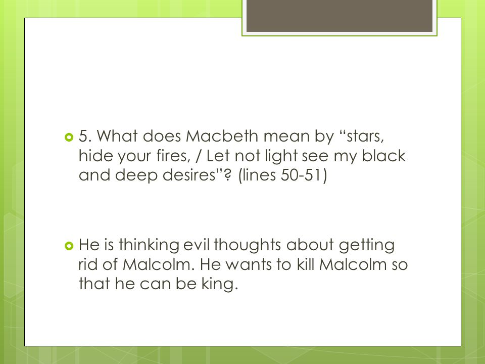 5. What does Macbeth mean by stars, hide your fires, / Let not light see my black and deep desires (lines 50-51)