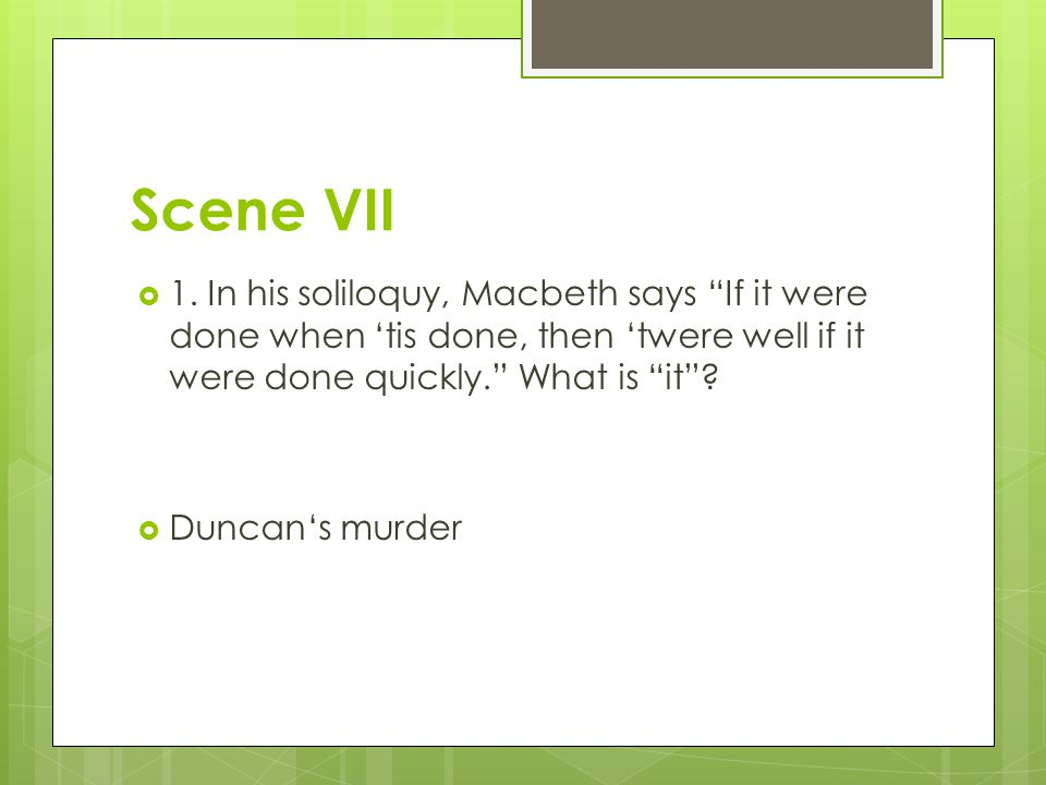 Scene VII 1. In his soliloquy, Macbeth says If it were done when 'tis done, then 'twere well if it were done quickly. What is it