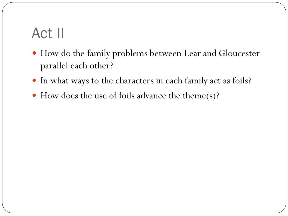 Act II How do the family problems between Lear and Gloucester parallel each other In what ways to the characters in each family act as foils