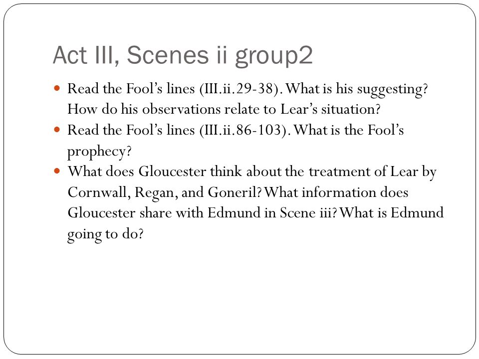 Act III, Scenes ii group2 Read the Fool's lines (III.ii.29-38). What is his suggesting How do his observations relate to Lear's situation