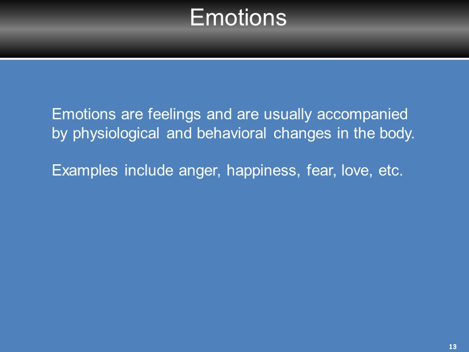 Emotions Emotions are feelings and are usually accompanied by physiological and behavioral changes in the body.