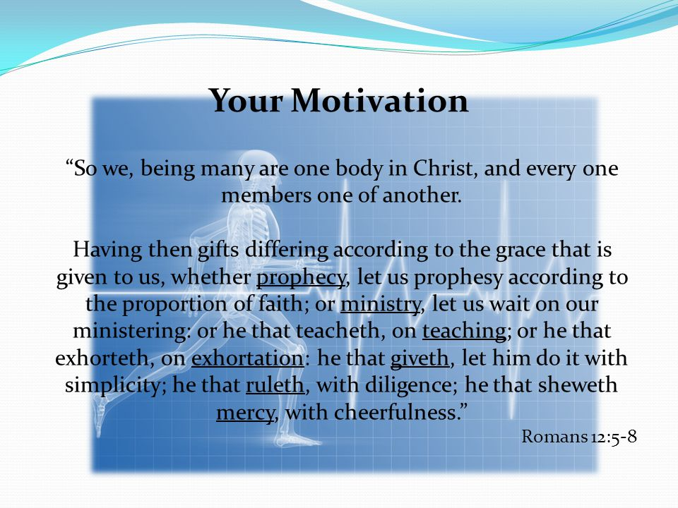 Your Motivation So we, being many are one body in Christ, and every one members one of another.