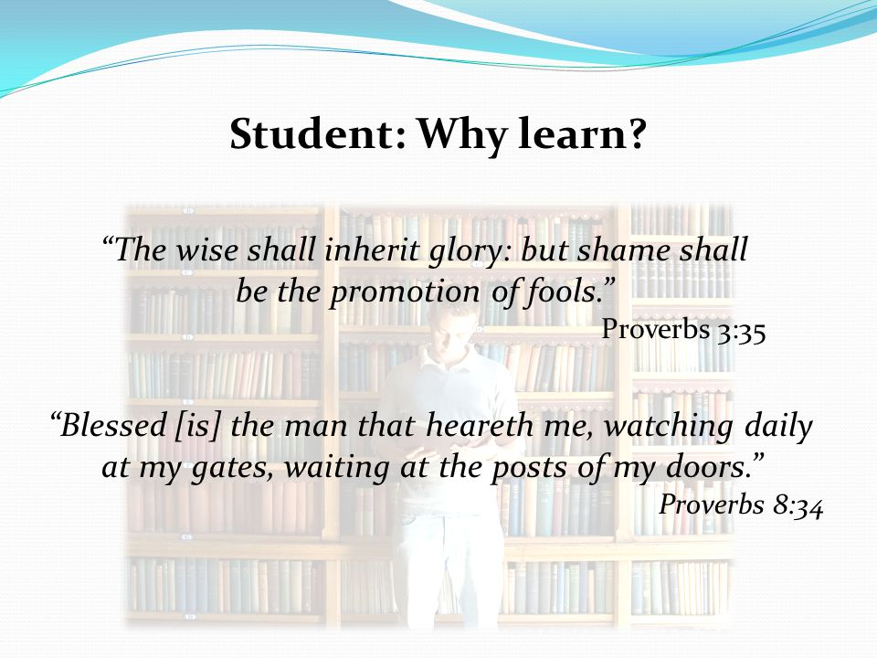 Student: Why learn The wise shall inherit glory: but shame shall be the promotion of fools. Proverbs 3:35.