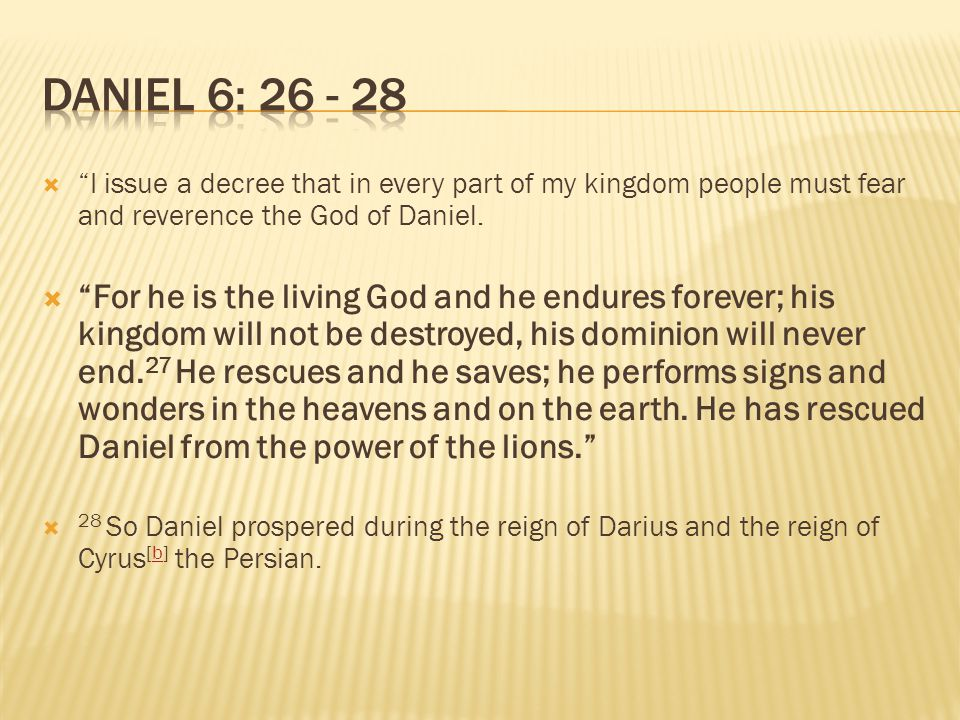 Daniel 6: 26 - 28 I issue a decree that in every part of my kingdom people must fear and reverence the God of Daniel.