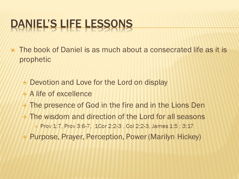 Daniel's Life Lessons The book of Daniel is as much about a consecrated life as it is prophetic. Devotion and Love for the Lord on display.