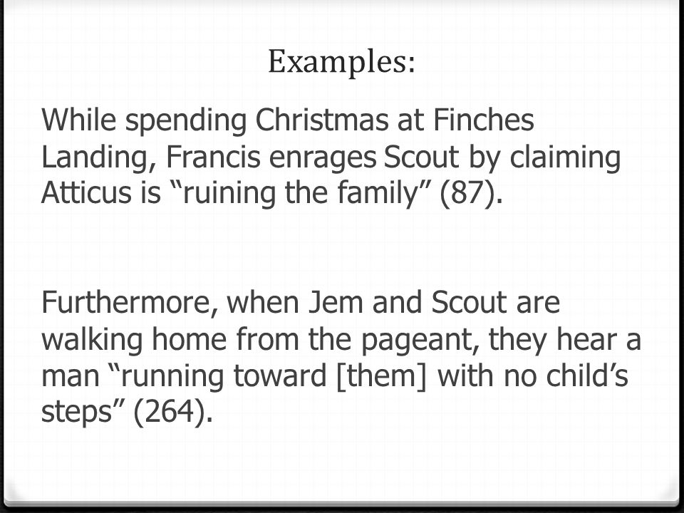 Examples: While spending Christmas at Finches Landing, Francis enrages Scout by claiming Atticus is ruining the family (87).
