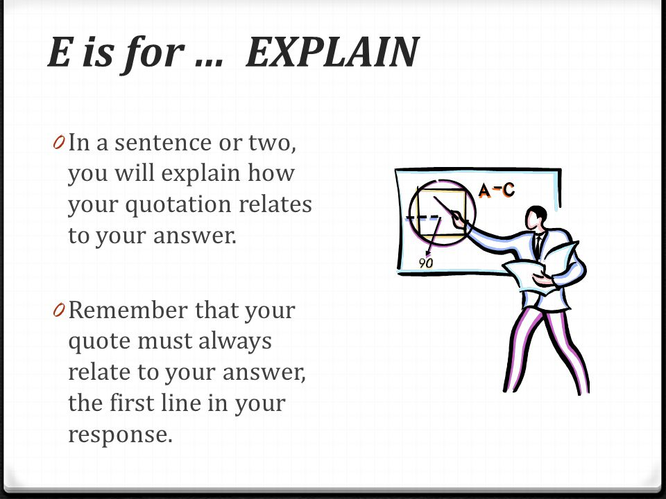 E is for … EXPLAIN In a sentence or two, you will explain how your quotation relates to your answer.
