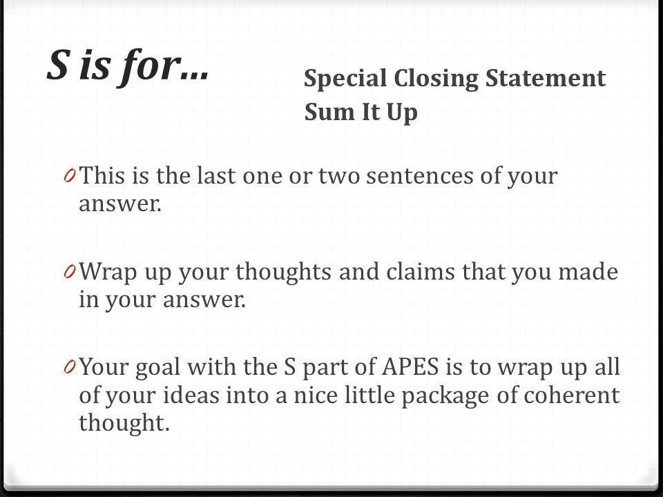 S is for… Special Closing Statement. Sum It Up. This is the last one or two sentences of your answer.