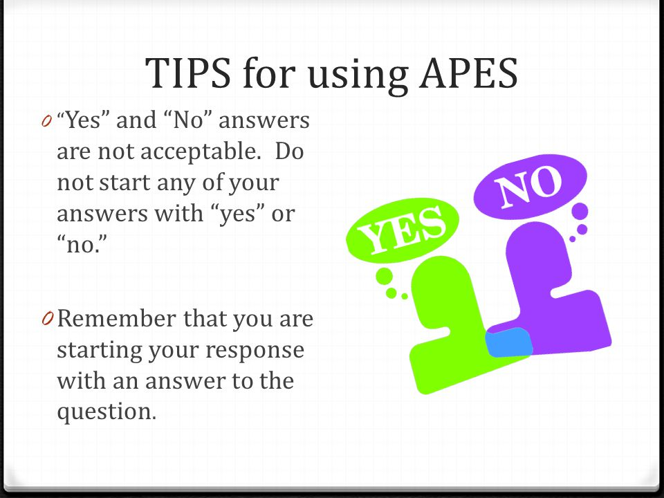 TIPS for using APES Yes and No answers are not acceptable. Do not start any of your answers with yes or no.