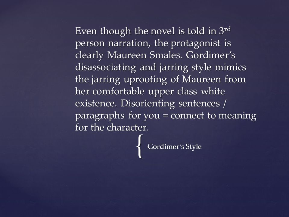 Even though the novel is told in 3rd person narration, the protagonist is clearly Maureen Smales. Gordimer's disassociating and jarring style mimics the jarring uprooting of Maureen from her comfortable upper class white existence. Disorienting sentences / paragraphs for you = connect to meaning for the character.