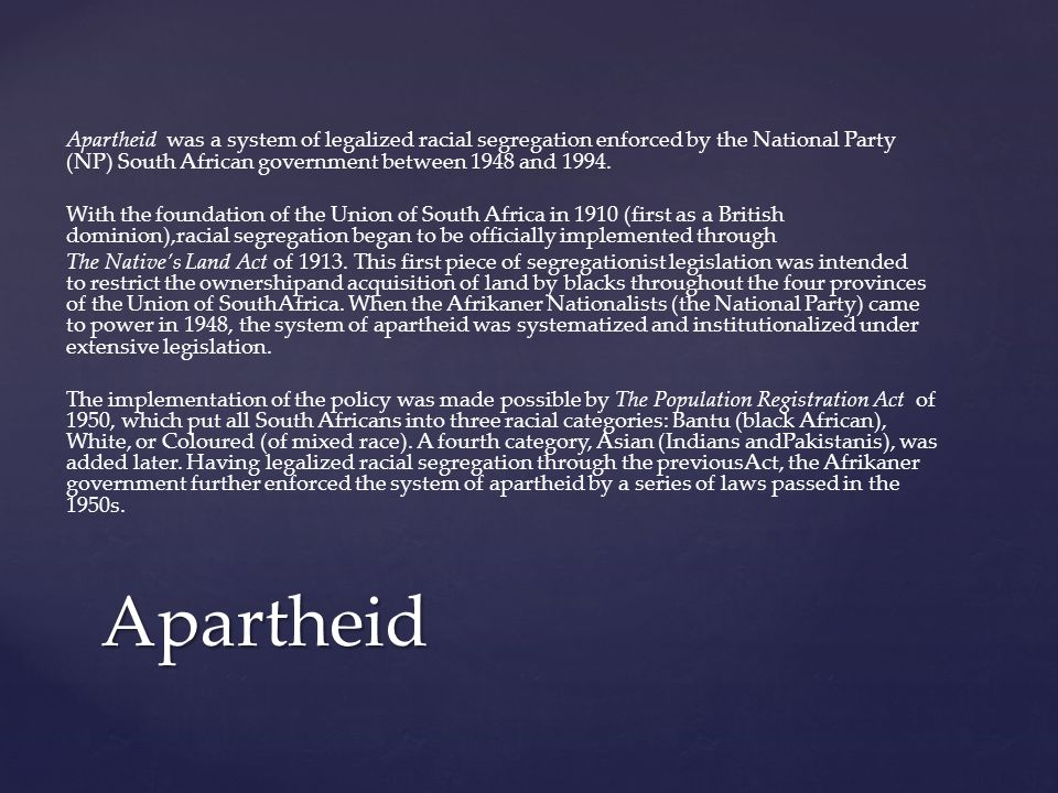 Apartheid was a system of legalized racial segregation enforced by the National Party (NP) South African government between 1948 and 1994.