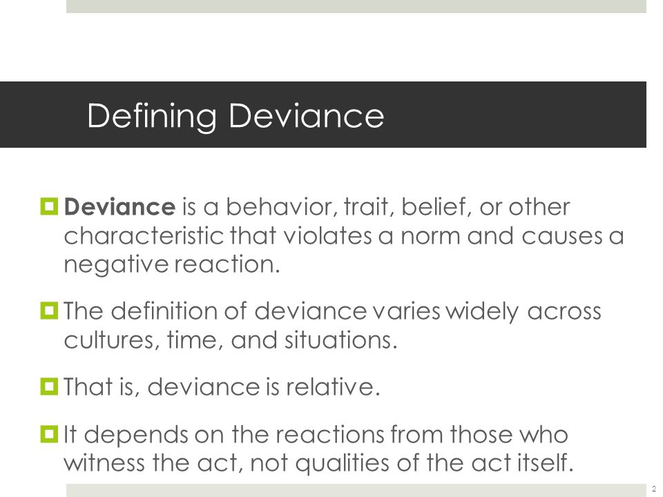 Defining Deviance Deviance is a behavior, trait, belief, or other characteristic that violates a norm and causes a negative reaction.