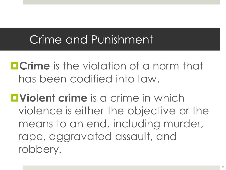 Crime and Punishment Crime is the violation of a norm that has been codified into law.