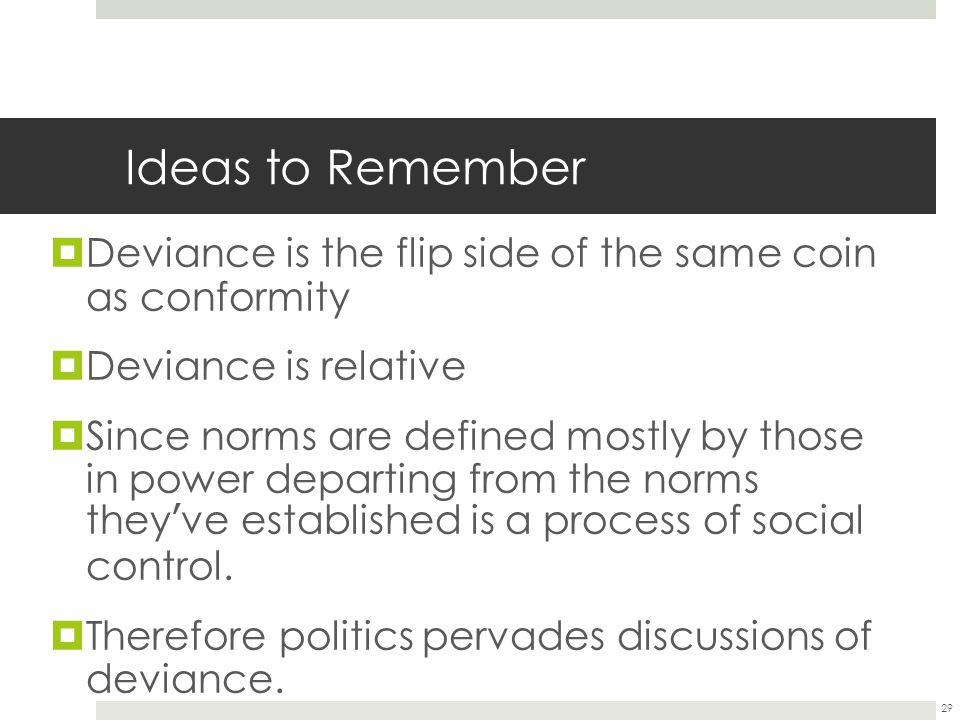 Ideas to Remember Deviance is the flip side of the same coin as conformity. Deviance is relative.