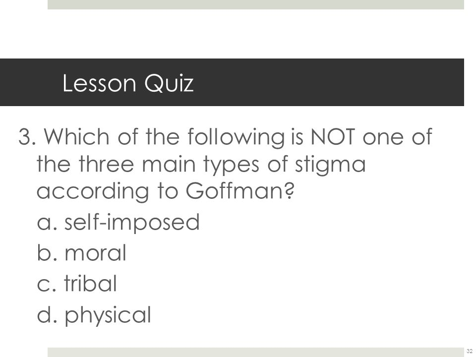 Lesson Quiz 3. Which of the following is NOT one of the three main types of stigma according to Goffman