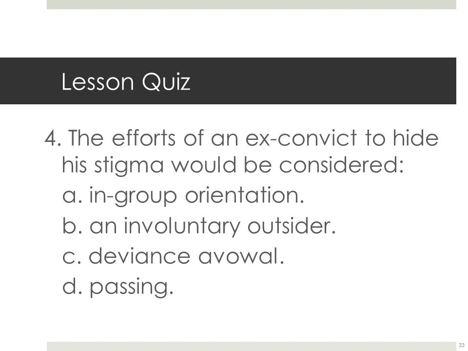 Lesson Quiz 4. The efforts of an ex-convict to hide his stigma would be considered: a. in-group orientation.