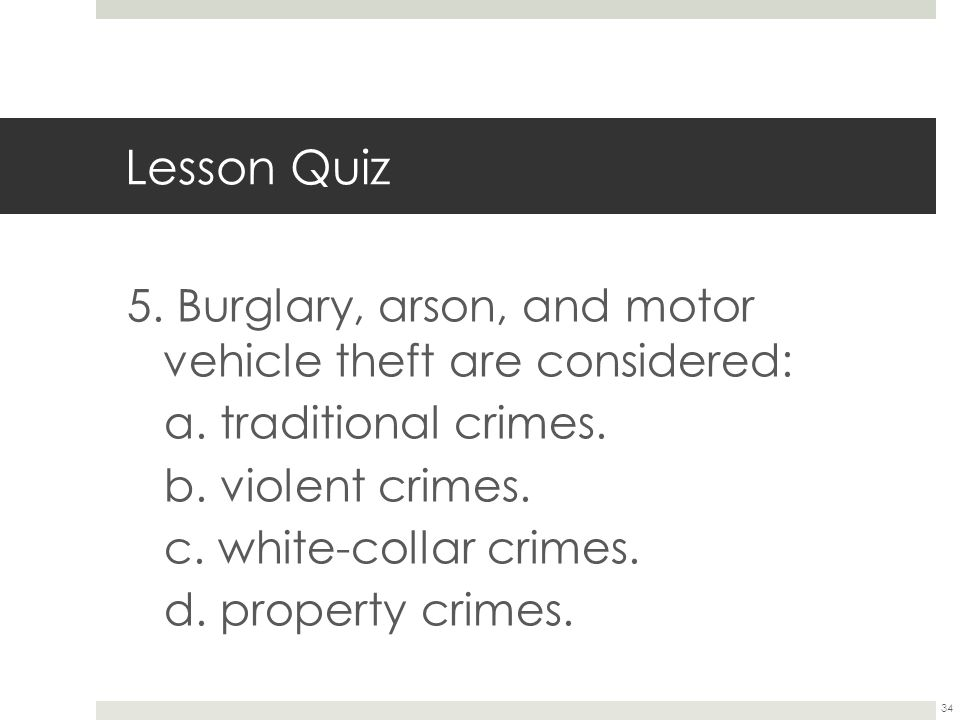 Lesson Quiz 5. Burglary, arson, and motor vehicle theft are considered: a. traditional crimes. b. violent crimes.